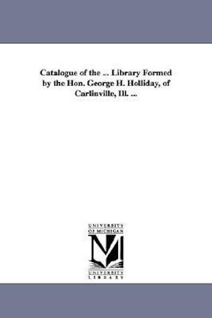 Catalogue of the ... Library Formed by the Hon. George H. Holliday, of Carlinville, Ill. ... af George H. Holliday