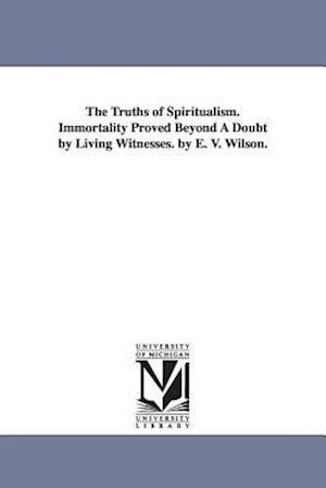 The Truths of Spiritualism. Immortality Proved Beyond a Doubt by Living Witnesses. by E. V. Wilson. af Ebenezer V. Wilson