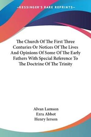 The Church Of The First Three Centuries Or Notices Of The Lives And Opinions Of Some Of The Early Fathers With Special Reference To The Doctrine Of The Trinity af Ezra Abbot, Alvan Lamson, Henry Ierson