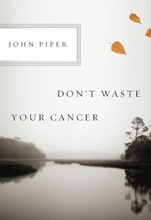 Don't Waste Your Cancer af John Piper