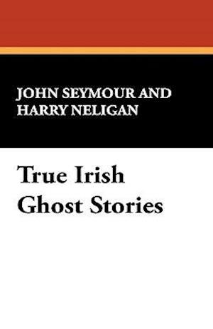 True Irish Ghost Stories af John Seymour, Harry L. Neligan