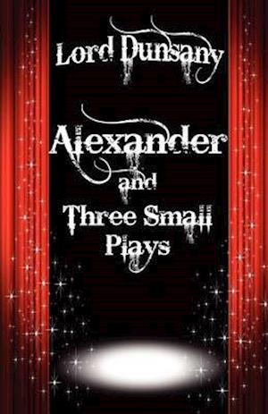Alexander and Three Small Plays af Lord Dunsany