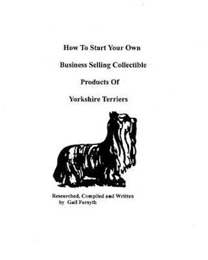 How to Start Your Own Business Selling Collectible Products of Yorkshire Terriers af Gail Forsyth