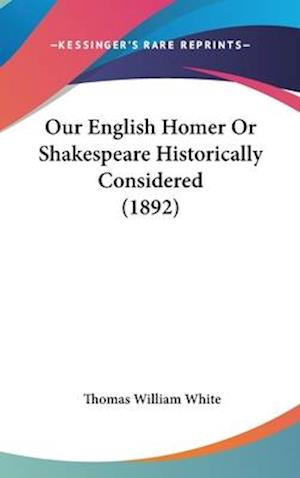 Our English Homer or Shakespeare Historically Considered (1892) af Thomas William White