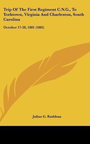 Trip of the First Regiment C.N.G., to Yorktown, Virginia and Charleston, South Carolina af Julius G. Rathbun