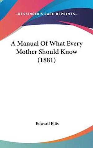 A Manual of What Every Mother Should Know (1881) af Edward Ellis