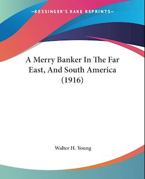 A Merry Banker in the Far East, and South America (1916) af Walter H. Young
