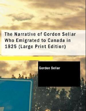 The Narrative of Gordon Sellar Who Emigrated to Canada in 1825 af Gordon Sellar