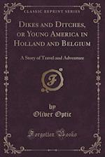 Dikes and Ditches, or Young America in Holland and Belgium