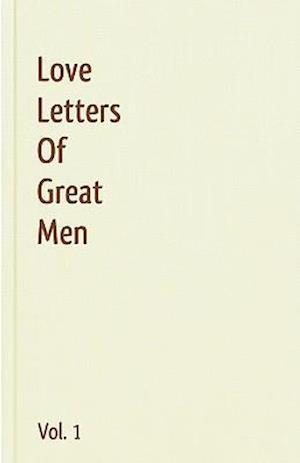 Love Letters of Great Men, Volume 1 af Ludwig Van Beethoven, Napoleon Bonaparte, Lord George Gordon Byron