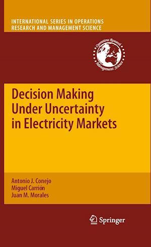 Decision Making Under Uncertainty in Electricity Markets af Juan M Morales, Miguel Ramos Carrion, Antonio J Conejo