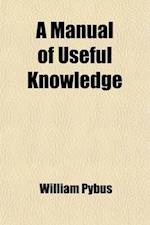 A Manual of Useful Knowledge; Being a Collection of Valuable Miscellaneous Receipts and Philosophical Experiments, Selected from Various Authors af William Pybus