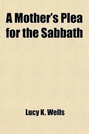 A Mother's Plea for the Sabbath; In a Series of Letters to an Absent Son Illustrated by Facts af Lucy K. Wells