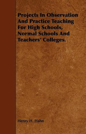 Projects in Observation and Practice Teaching for High Schools, Normal Schools and Teachers' Colleges. af Henry H. Hahn