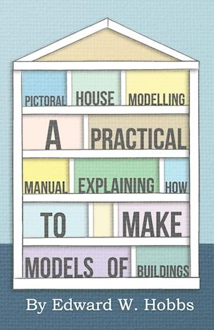 Pictoral House Modelling - A Practical Manual Explaining How to Make Models of Buildings af Edward W. Hobbs
