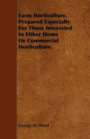 Farm Horticulture. Prepared Especially for Those Interested in Either Home or Commercial Horticulture. af George W. Wood