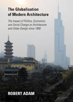 The Globalisation of Modern Architecture: The Impact of Politics, Economics and Social Change on Architecture and Urban Design Since 1990 af Robert Adam