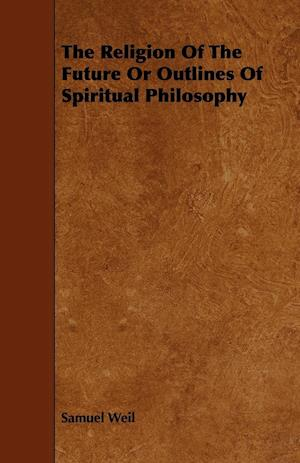 The Religion of the Future or Outlines of Spiritual Philosophy af Samuel Weil
