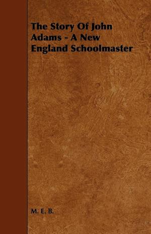The Story of John Adams - A New England Schoolmaster af M. E. B