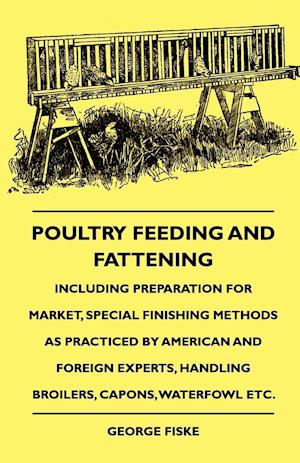 Poultry Feeding and Fattening - Including Preparation for Market, Special Finishing Methods as Practiced by American and Foreign Experts, Handling Bro af George Fiske, G. F. Handel