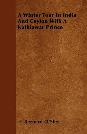 A Winter Tour in India and Ceylon with a Kathiawar Prince af F. Bernard O'Shea