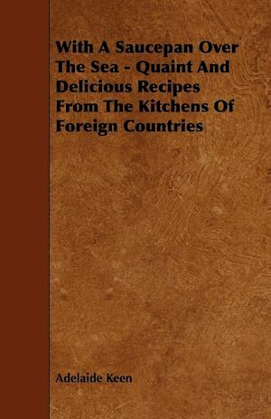 With a Saucepan Over the Sea - Quaint and Delicious Recipes from the Kitchens of Foreign Countries af Adelaide Keen