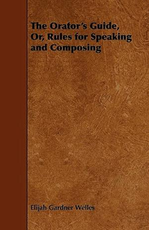 The Orator's Guide, Or, Rules for Speaking and Composing af Elijah Gardner Welles