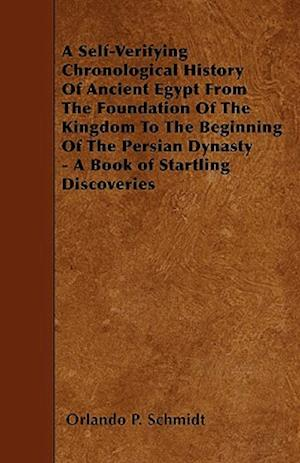 A   Self-Verifying Chronological History of Ancient Egypt from the Foundation of the Kingdom to the Beginning of the Persian Dynasty - A Book of Start af Orlando P. Schmidt