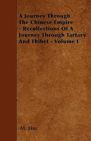 A Journey Through the Chinese Empire - Recollections of a Journey Through Tartary and Thibet - Volume I af M. Huc