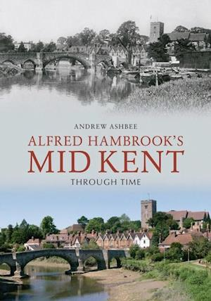 Alfred Hambrook's Mid Kent Through Time af Andrew Ashbee
