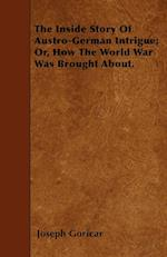 The Inside Story of Austro-German Intrigue; Or, How the World War Was Brought About. af Joseph Goricar