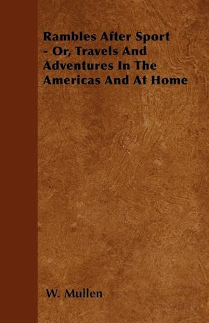 Rambles After Sport - Or, Travels and Adventures in the Americas and at Home af W. Mullen