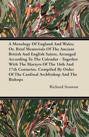 A   Menology of England and Wales; Or, Brief Memorials of the Ancient British and English Saints, Arranged According to the Calendar - Together with t af Richard Stanton