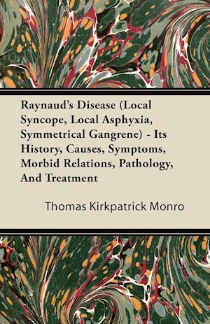 Raynaud's Disease (Local Syncope, Local Asphyxia, Symmetrical Gangrene) - Its History, Causes, Symptoms, Morbid Relations, Pathology, and Treatment af Thomas Kirkpatrick Monro