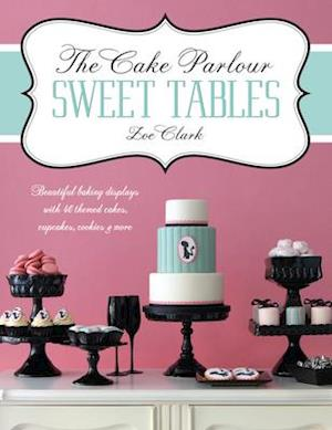 The Cake Parlour Sweet Tables - Beautiful Baking Displays with 40 Themed Cakes, Cupcakes & More af Zoe Clark