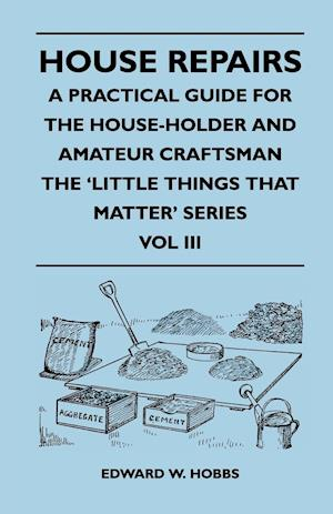 House Repairs - A Practical Guide for the House-Holder and Amateur Craftsman - The 'Little Things That Matter' Series - Vol III af Edward W. Hobbs