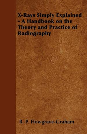 X-Rays Simply Explained - A Handbook on the Theory and Practice of Radiography af R. P. Howgrave-Graham