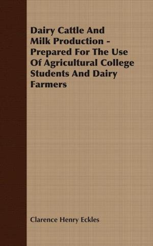 Dairy Cattle And Milk Production - Prepared For The Use Of Agricultural College Students And Dairy Farmers af Clarence Henry Eckles