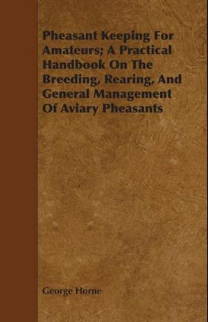 Pheasant Keeping For Amateurs; A Practical Handbook On The Breeding, Rearing, And General Management Of Aviary Pheasants af George Horne