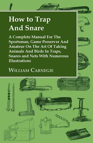 How to Trap and Snare: A Complete Manual for the Sportsman, Game Preserver and Amateur on the Art of Taking Animals and Birds in Traps, Snare af William Carnegie