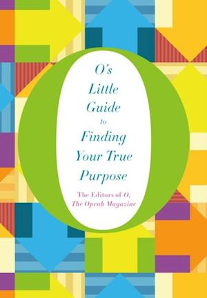 O's Little Guide to Finding Your True Purpose af the Oprah Magazine The Editors of O