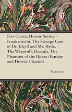 Five Classic Horror Stories - Frankenstein, the Strange Case of Dr. Jekyll and Mr. Hyde, the Werewolf, Dracula, the Phantom of the Opera (Fantasy and af Various