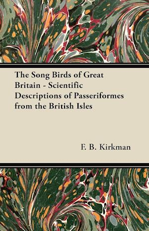 The Song Birds of Great Britain - Scientific Descriptions of Passeriformes from the British Isles af Frederick Bernulf Beever Kirkman, F. B. Kirkman
