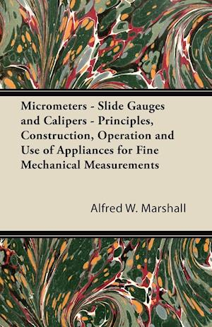Micrometers - Slide Gauges and Calipers - Principles, Construction, Operation and Use of Appliances for Fine Mechanical Measurements af Alfred W. Marshall