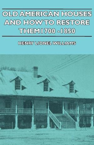 Old American Houses and How to Restore Them - 1700-1850 af Henry Williams