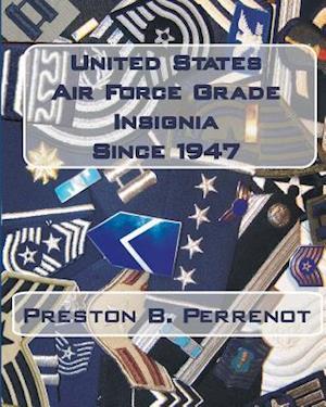 United States Air Force Grade Insignia Since 1947 af Preston B. Perrenot