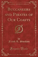 Buccaneers and Pirates of Our Coasts (Classic Reprint)