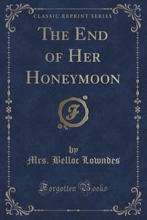 The End of Her Honeymoon (Classic Reprint) af Mrs Belloc Lowndes