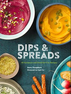 Dips & Spreads: 45 Gorgeous and Good-for-You Recipes af Dawn Yanagihara