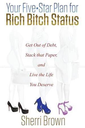 Your Five Star Plan for Rich Bitch Status af Sherri Brown